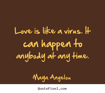 Love quotes - Love is like a virus. it can happen to anybody at any time.
