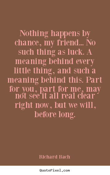 Sayings about love - Nothing happens by chance, my friend... no such thing as luck. a..
