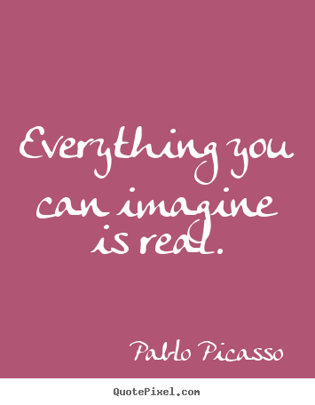 Everything you can imagine is real. Pablo Picasso greatest love quotes