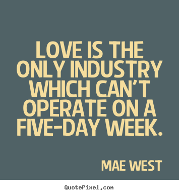 Love is the only industry which can't operate on a five-day.. Mae West best love quotes