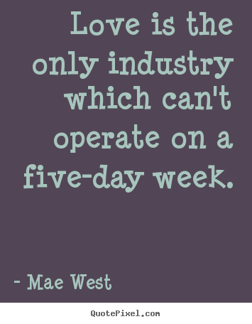 Mae West picture quotes - Love is the only industry which can't operate on a five-day week. - Love quote