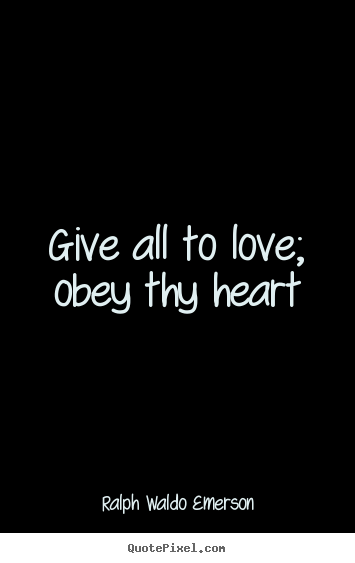 Give all to love; obey thy heart Ralph Waldo Emerson top love quote