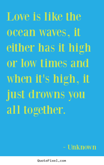 Love quotes - Love is like the ocean waves, it either..