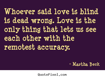 Martha Beck poster quote - Whoever said love is blind is dead wrong. love is the only thing that.. - Love quotes