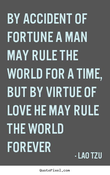 Lao Tzu picture sayings - By accident of fortune a man may rule the world for a time, but by virtue.. - Love quotes