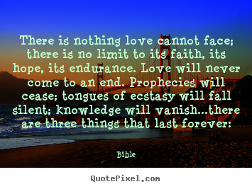 Bible picture quotes - There is nothing love cannot face; there is no.. - Love quote