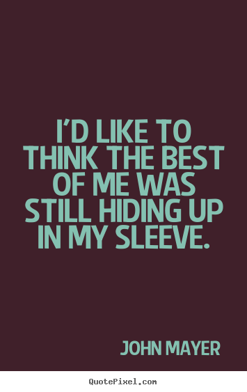 John Mayer picture quotes - I'd like to think the best of me was still hiding up in my sleeve. - Love quotes