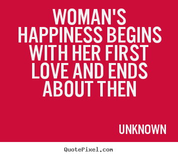 Love quote - Woman's happiness begins with her first love and..