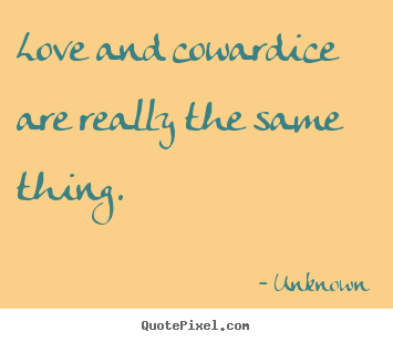 Unknown photo quotes - Love and cowardice are really the same thing. - Love quotes
