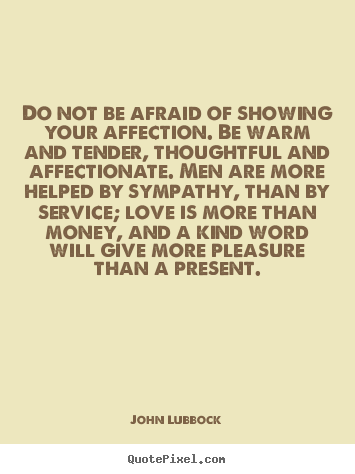 John Lubbock picture quotes - Do not be afraid of showing your affection. be warm.. - Love quote