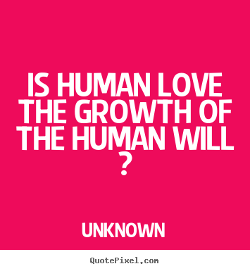 Make photo quotes about love - Is human love the growth of the human will ?
