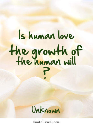 Is human love the growth of the human will ? Unknown popular love quotes