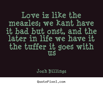 Make picture sayings about love - Love iz like the meazles; we kant have it bad but..