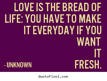 Love is the bread of life: you have to make it everyday if you want.. Unknown  love quotes