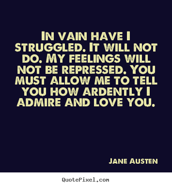 Jane Austen picture quotes - In vain have i struggled. it will not do. my feelings.. - Love quote