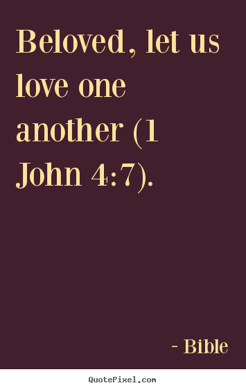Love quotes - Beloved, let us love one another (1 john 4:7).
