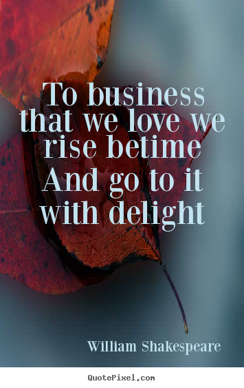 Love quotes - To business that we love we rise betime and go..