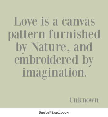 Unknown image quotes - Love is a canvas pattern furnished by nature, and embroidered.. - Love quotes