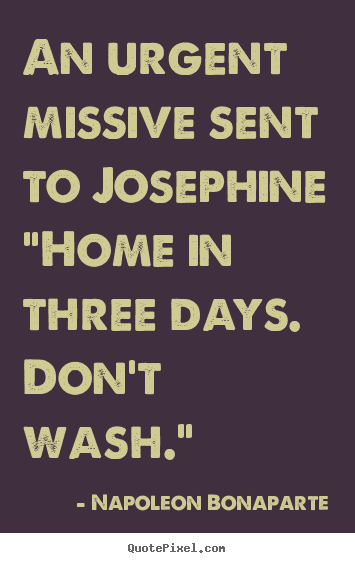 "Love quote - An urgent missive sent to josephine""home in.."