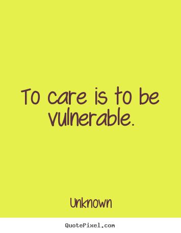 Unknown picture quotes - To care is to be vulnerable. - Love quotes