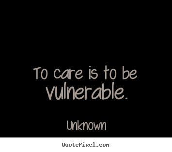 Create custom picture quotes about love - To care is to be vulnerable.