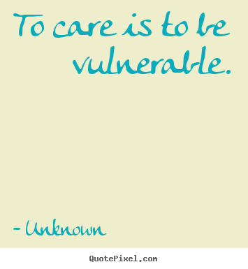 Unknown picture quote - To care is to be vulnerable. - Love quotes