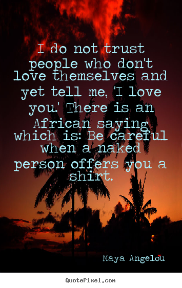 I do not trust people who don't love themselves.. Maya Angelou top love quotes