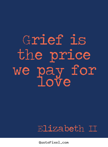 Make personalized picture quote about love - Grief is the price we pay for love