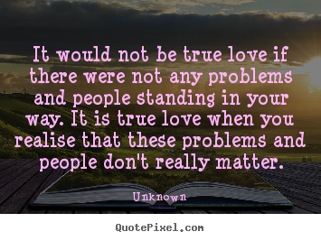 It would not be true love if there were not.. Unknown greatest love quotes
