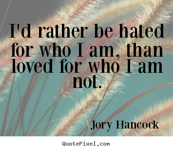 I'd rather be hated for who i am, than loved for who i am.. Jory Hancock  love quotes