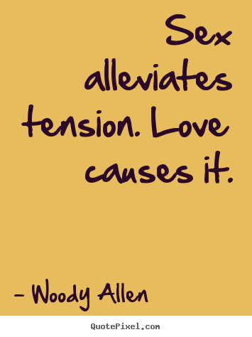 Woody Allen pictures sayings - Sex alleviates tension. love causes it. - Love quotes