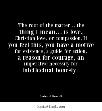 Bertrand Russell image sayings - The root of the matter… the thing i mean… is love, christian.. - Love quotes