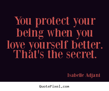 You protect your being when you love yourself.. Isabelle Adjani  famous love quotes