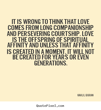 Kahlil Gibran  picture quotes - It is wrong to think that love comes from long companionship.. - Love quote