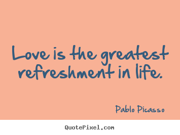 Quotes about love - Love is the greatest refreshment in life.