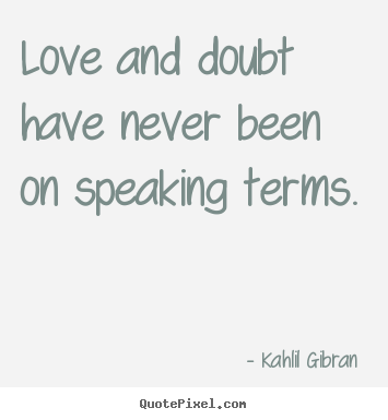 Love and doubt have never been on speaking terms. Kahlil Gibran  popular love quotes