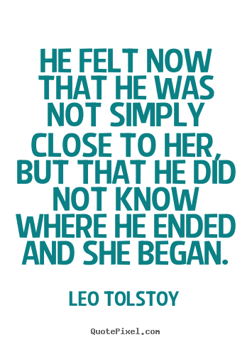 Quotes about love - He felt now that he was not simply close to her, but..