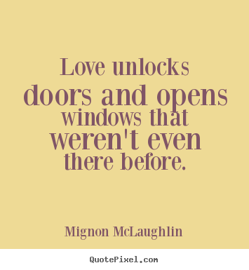 Quotes about love - Love unlocks doors and opens windows that weren't even there..