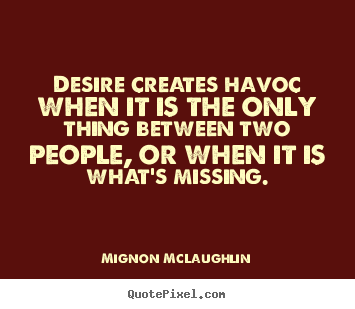 Desire creates havoc when it is the only thing.. Mignon McLaughlin popular love quotes