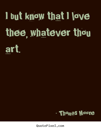 Create your own image quote about love - I but know that i love thee, whatever thou art.