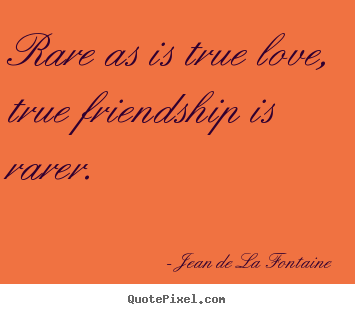 Quote about love - Rare as is true love, true friendship is rarer.