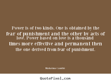 Power is of two kinds. one is obtained by the fear of punishment.. Mahatma Gandhi  love quotes