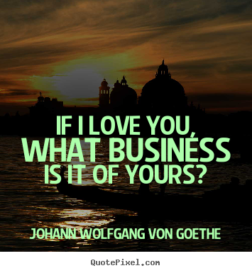 Make picture quotes about love - If i love you, what business is it of yours?