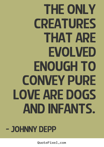 The only creatures that are evolved enough to convey pure love are dogs.. Johnny Depp best love quotes