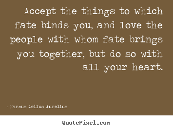 Accept the things to which fate binds you, and.. Marcus Aelius Aurelius good love quote