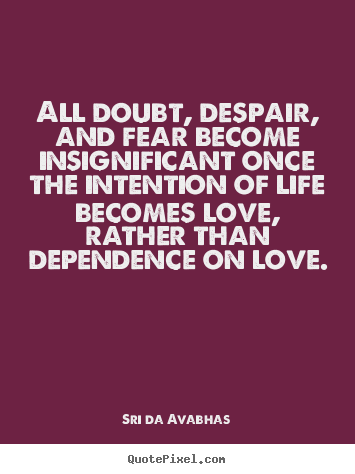 Sri Da Avabhas picture quotes - All doubt, despair, and fear become insignificant once the intention.. - Love quote