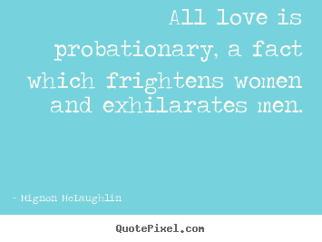 All love is probationary, a fact which frightens.. Mignon McLaughlin famous love quotes