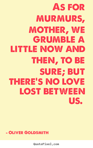 Design custom picture quotes about love - As for murmurs, mother, we grumble a little..