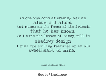 Quotes about love - As one who cons at evening o'er an album all alone, and muses..