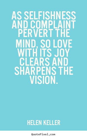 Quote about love - As selfishness and complaint pervert the mind, so love with..